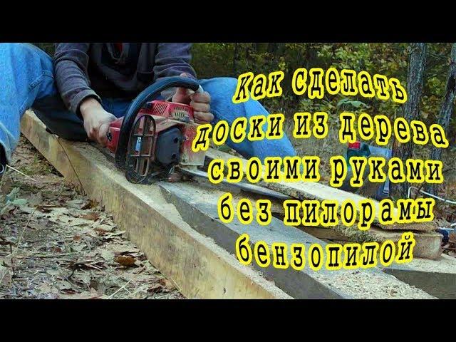 Как сделать доски из дерева своими руками без пилорамы бензопилой