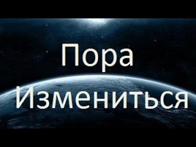 ЗЕМЛЯНЕ   Пора Измениться !!!