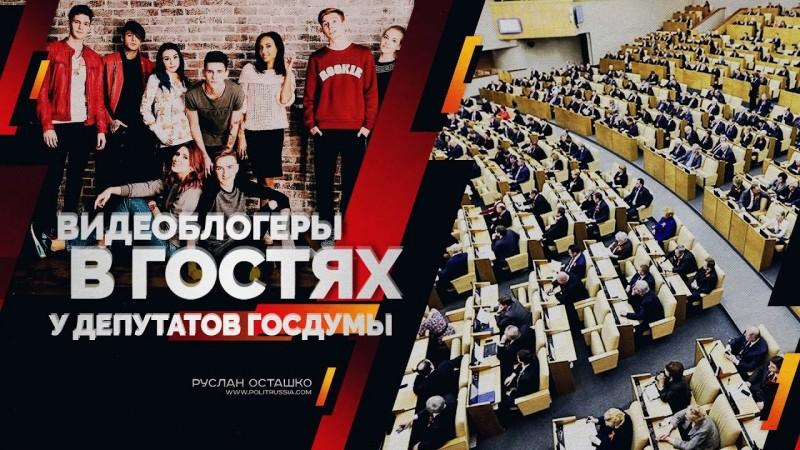 Видеоблогеры в гостях у депутатов Госдумы (Руслан Осташко)