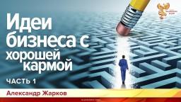 Идеи бизнеса с хорошей кармой. Александр Жарков. Часть 1