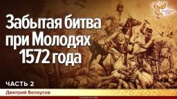 Забытая битва при Молодях 1572 года. Дмитрий Белоусов. Часть 2