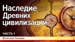Наследие Древних цивилизаций. Вячеслав Токарев. Часть 1