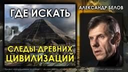 Где искать следы древних цивилизаций. Александр Белов