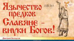 Язычество предков: славяне - внуки богов! Дмитрий Белоусов