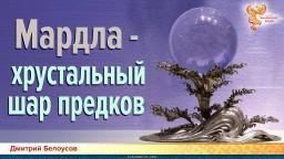 Мардла - хрустальный шар предков. Дмитрий Белоусов