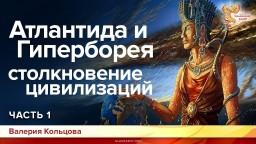 Атлантида и Гиперборея – столкновение цивилизаций. Валерия Кольцова. Часть 1