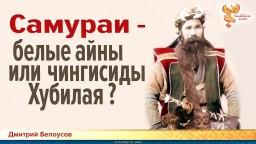 Самураи - белые айны или чингисиды Хубилая? Дмитрий Белоусов