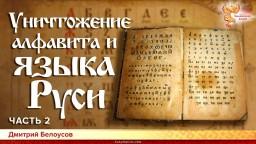 Уничтожение алфавита и языка Руси. Дмитрий Белоусов. Часть 2