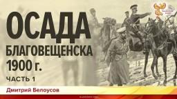 Осада Благовещенска 1900 года. Дмитрий Белоусов. Часть 1