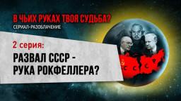 Развал СССР — рука Рокфеллера? (Серия 2)