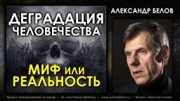 Александр Белов. Деградация человечества - миф или реальность