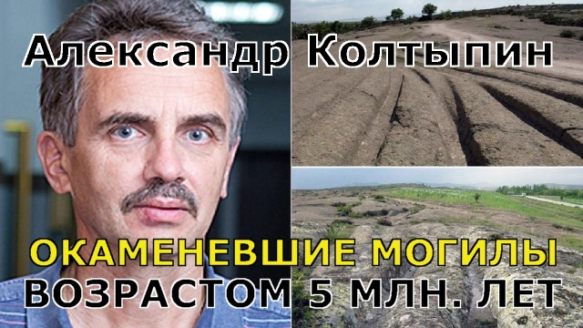 Александр Колтыпин. Окаменевшие могилы возрастом 5.000.000 лет!