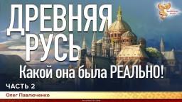 Древняя Русь. Какой она была РЕАЛЬНО! Олег Павлюченко. Часть 2
