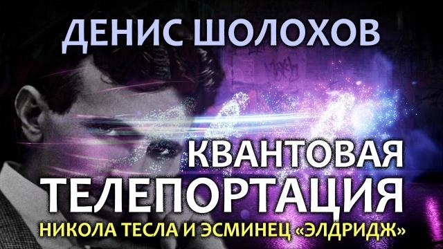 Денис Шолохов. Квантовая телепортация, Никола Тесла, проект Элдридж и парадигмы науки