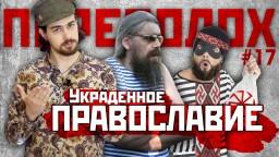 ПЕРЕПОЛОХ #17: Украденное Православие